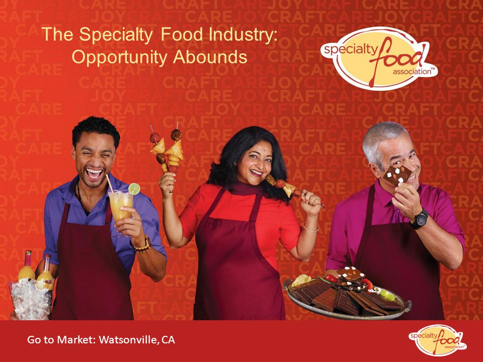 WEBINARS@WORK State of the Specialty Food Industry 2014 The Specialty Food Industry: Opportunity Abounds Go to Market: Watsonville, CA