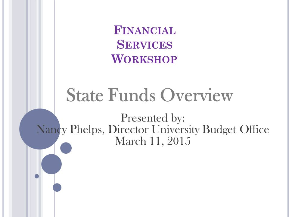 F INANCIAL S ERVICES W ORKSHOP State Funds Overview Presented by: Nancy Phelps, Director University Budget Office March 11, 2015