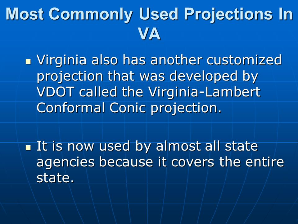 Most Commonly Used Projections In VA Virginia also has another customized projection that was developed by VDOT called the Virginia-Lambert Conformal
