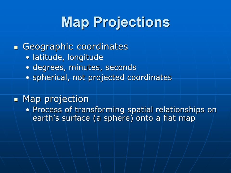 Map Projections Geographic coordinates Geographic coordinates latitude, longitudelatitude, longitude degrees, minutes, secondsdegrees, minutes, second