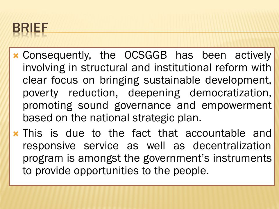  Consequently, the OCSGGB has been actively involving in structural and institutional reform with clear focus on bringing sustainable development, poverty reduction, deepening democratization, promoting sound governance and empowerment based on the national strategic plan.