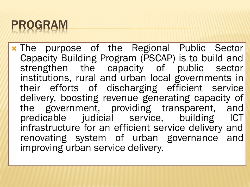  The purpose of the Regional Public Sector Capacity Building Program (PSCAP) is to build and strengthen the capacity of public sector institutions, rural and urban local governments in their efforts of discharging efficient service delivery, boosting revenue generating capacity of the government, providing transparent, and predicable judicial service, building ICT infrastructure for an efficient service delivery and renovating system of urban governance and improving urban service delivery.