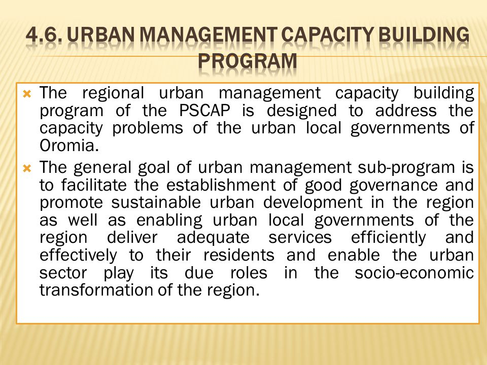  The regional urban management capacity building program of the PSCAP is designed to address the capacity problems of the urban local governments of Oromia.
