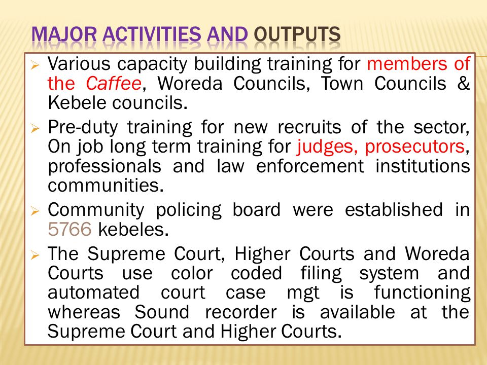  Various capacity building training for members of the Caffee, Woreda Councils, Town Councils & Kebele councils.  Pre-duty training for new recruits