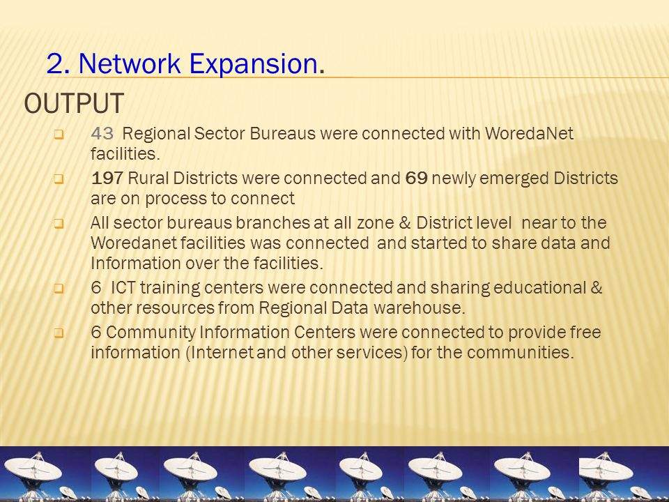 2. Network Expansion. OUTPUT  43 Regional Sector Bureaus were connected with WoredaNet facilities.  197 Rural Districts were connected and 69 newly