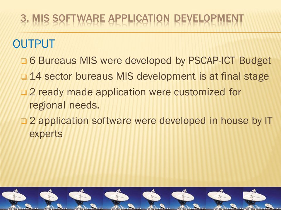 OUTPUT  6 Bureaus MIS were developed by PSCAP-ICT Budget  14 sector bureaus MIS development is at final stage  2 ready made application were custom