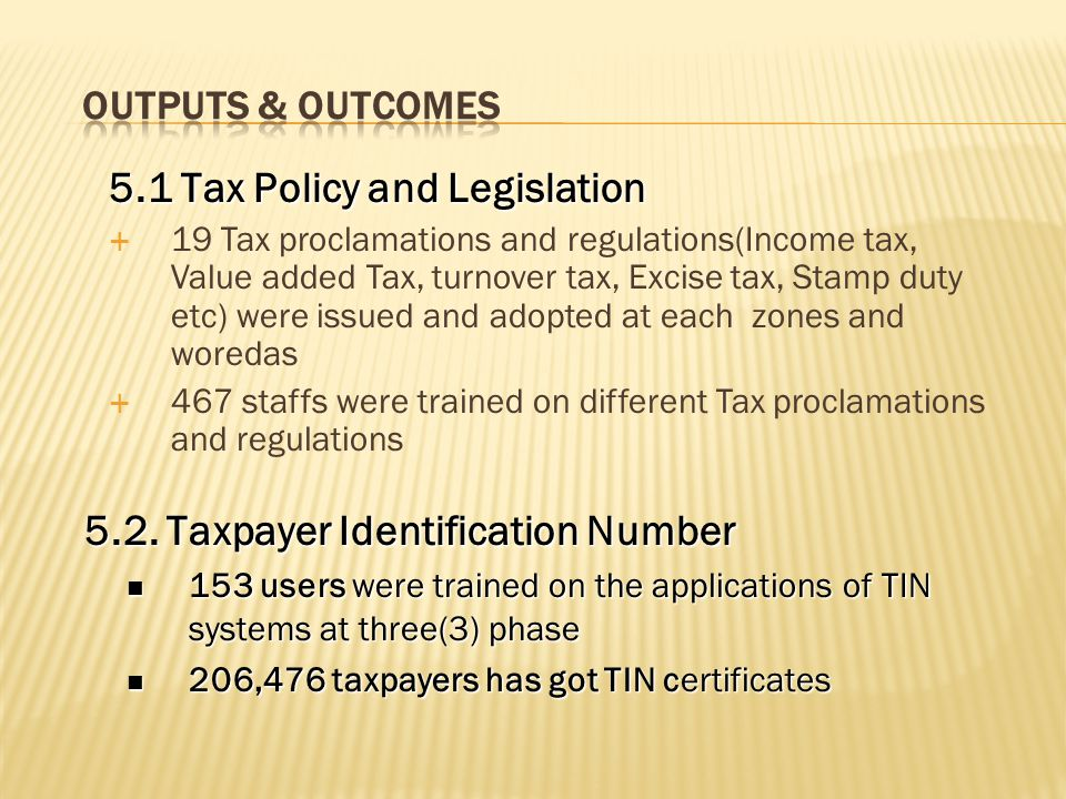 5.1 Tax Policy and Legislation  19 Tax proclamations and regulations(Income tax, Value added Tax, turnover tax, Excise tax, Stamp duty etc) were issued and adopted at each zones and woredas  467 staffs were trained on different Tax proclamations and regulations 5.2.