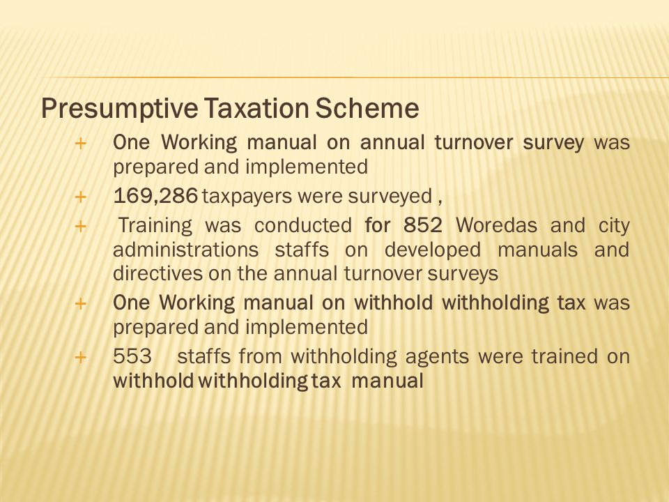 Presumptive Taxation Scheme  One Working manual on annual turnover survey was prepared and implemented  169,286 taxpayers were surveyed,  Training was conducted for 852 Woredas and city administrations staffs on developed manuals and directives on the annual turnover surveys  One Working manual on withhold withholding tax was prepared and implemented  553 staffs from withholding agents were trained on withhold withholding tax manual