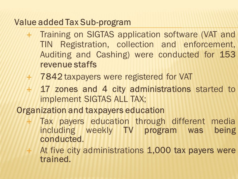 Value added Tax Sub-program  Training on SIGTAS application software (VAT and TIN Registration, collection and enforcement, Auditing and Cashing) were conducted for 153 revenue staffs  7842 taxpayers were registered for VAT  17 zones and 4 city administrations started to implement SIGTAS ALL TAX; Organization and taxpayers education  Tax payers education through different media including weekly TV program was being conducted.
