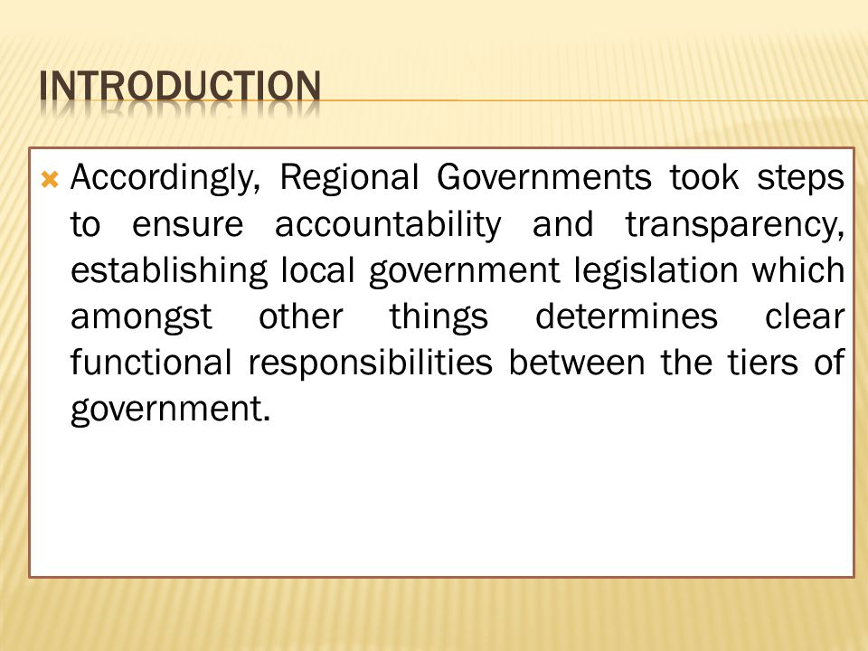  Accordingly, Regional Governments took steps to ensure accountability and transparency, establishing local government legislation which amongst other things determines clear functional responsibilities between the tiers of government.