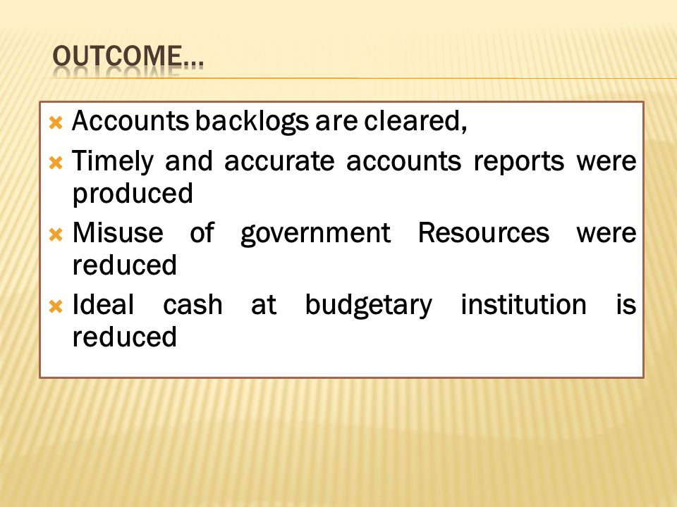  Accounts backlogs are cleared,  Timely and accurate accounts reports were produced  Misuse of government Resources were reduced  Ideal cash at bu