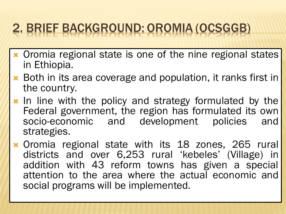  Oromia regional state is one of the nine regional states in Ethiopia.  Both in its area coverage and population, it ranks first in the country.  I