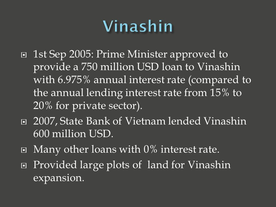  1st Sep 2005: Prime Minister approved to provide a 750 million USD loan to Vinashin with 6.975% annual interest rate (compared to the annual lending interest rate from 15% to 20% for private sector).