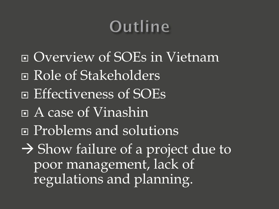  Overview of SOEs in Vietnam  Role of Stakeholders  Effectiveness of SOEs  A case of Vinashin  Problems and solutions  Show failure of a project due to poor management, lack of regulations and planning.