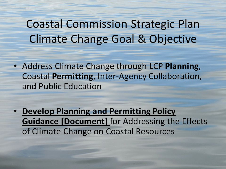 Coastal Commission Strategic Plan Climate Change Goal & Objective Address Climate Change through LCP Planning, Coastal Permitting, Inter-Agency Collaboration, and Public Education Develop Planning and Permitting Policy Guidance [Document] for Addressing the Effects of Climate Change on Coastal Resources