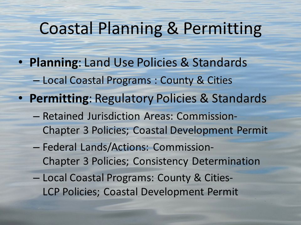 Coastal Planning & Permitting Planning: Land Use Policies & Standards – Local Coastal Programs : County & Cities Permitting: Regulatory Policies & Standards – Retained Jurisdiction Areas: Commission- Chapter 3 Policies; Coastal Development Permit – Federal Lands/Actions: Commission- Chapter 3 Policies; Consistency Determination – Local Coastal Programs: County & Cities- LCP Policies; Coastal Development Permit