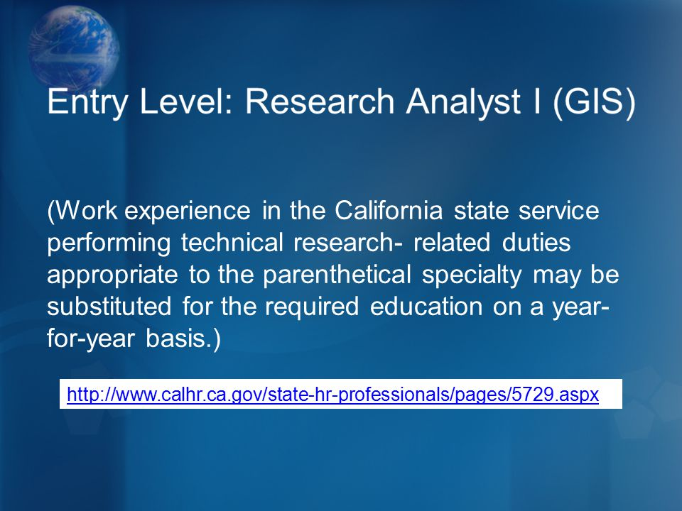 (Work experience in the California state service performing technical research- related duties appropriate to the parenthetical specialty may be substituted for the required education on a year- for-year basis.) http://www.calhr.ca.gov/state-hr-professionals/pages/5729.aspx