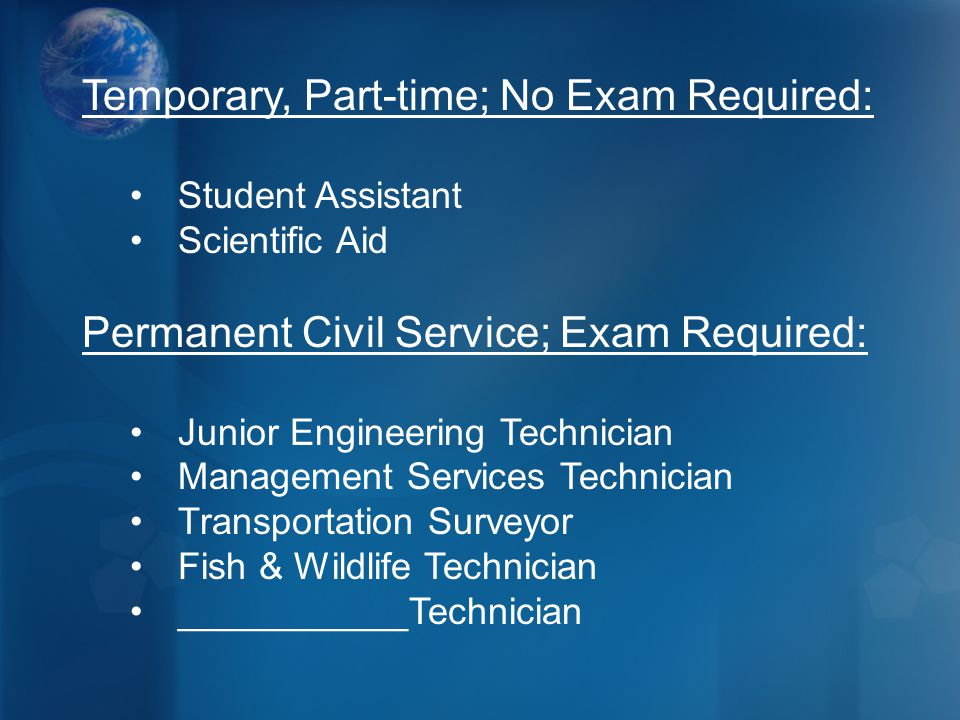 Temporary, Part-time; No Exam Required: Student Assistant Scientific Aid Permanent Civil Service; Exam Required: Junior Engineering Technician Management Services Technician Transportation Surveyor Fish & Wildlife Technician ___________Technician
