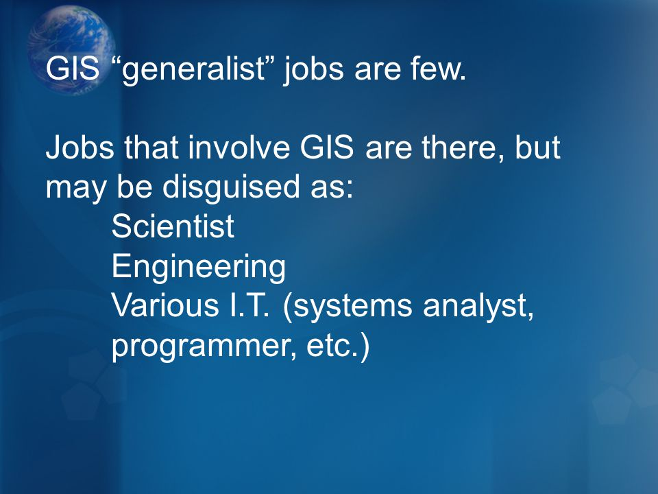 "GIS ""generalist"" jobs are few. Jobs that involve GIS are there, but may be disguised as: Scientist Engineering Various I.T. (systems analyst, programm"
