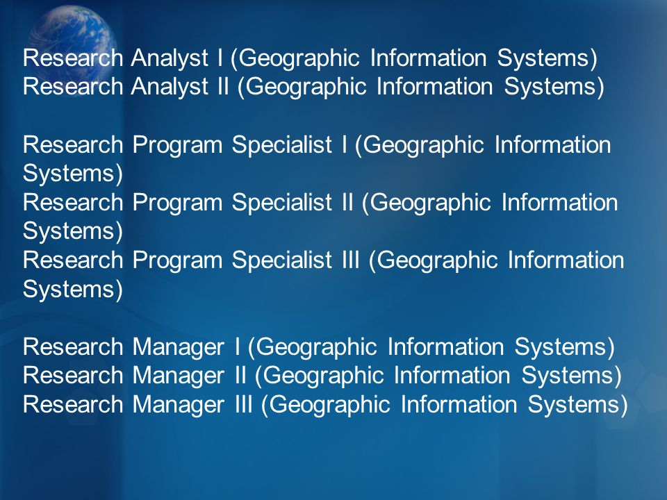 Research Analyst I (Geographic Information Systems) Research Analyst II (Geographic Information Systems) Research Program Specialist I (Geographic Information Systems) Research Program Specialist II (Geographic Information Systems) Research Program Specialist III (Geographic Information Systems) Research Manager I (Geographic Information Systems) Research Manager II (Geographic Information Systems) Research Manager III (Geographic Information Systems)