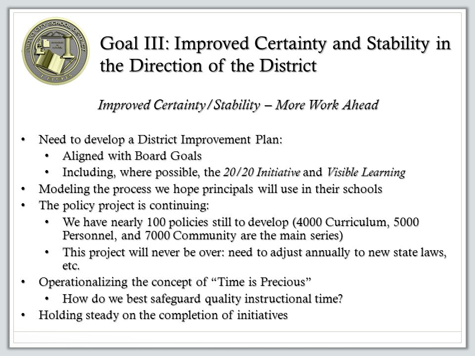 Goal III: Improved Certainty and Stability in the Direction of the District Improved Certainty/Stability – More Work Ahead Need to develop a District Improvement Plan: Need to develop a District Improvement Plan: Aligned with Board Goals Aligned with Board Goals Including, where possible, the 20/20 Initiative and Visible Learning Including, where possible, the 20/20 Initiative and Visible Learning Modeling the process we hope principals will use in their schools Modeling the process we hope principals will use in their schools The policy project is continuing: The policy project is continuing: We have nearly 100 policies still to develop (4000 Curriculum, 5000 Personnel, and 7000 Community are the main series) We have nearly 100 policies still to develop (4000 Curriculum, 5000 Personnel, and 7000 Community are the main series) This project will never be over: need to adjust annually to new state laws, etc.