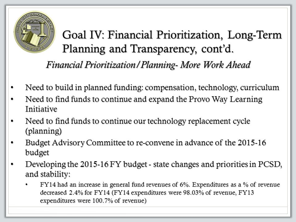 Financial Prioritization/Planning- More Work Ahead Need to build in planned funding: compensation, technology, curriculum Need to build in planned funding: compensation, technology, curriculum Need to find funds to continue and expand the Provo Way Learning Initiative Need to find funds to continue and expand the Provo Way Learning Initiative Need to find funds to continue our technology replacement cycle (planning) Need to find funds to continue our technology replacement cycle (planning) Budget Advisory Committee to re-convene in advance of the budget Budget Advisory Committee to re-convene in advance of the budget Developing the FY budget - state changes and priorities in PCSD, and stability: Developing the FY budget - state changes and priorities in PCSD, and stability: FY14 had an increase in general fund revenues of 6%.