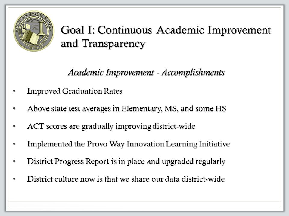 Goal I: Continuous Academic Improvement and Transparency Academic Improvement - Accomplishments Improved Graduation Rates Improved Graduation Rates Above state test averages in Elementary, MS, and some HS Above state test averages in Elementary, MS, and some HS ACT scores are gradually improving district-wide ACT scores are gradually improving district-wide Implemented the Provo Way Innovation Learning Initiative Implemented the Provo Way Innovation Learning Initiative District Progress Report is in place and upgraded regularly District Progress Report is in place and upgraded regularly District culture now is that we share our data district-wide District culture now is that we share our data district-wide