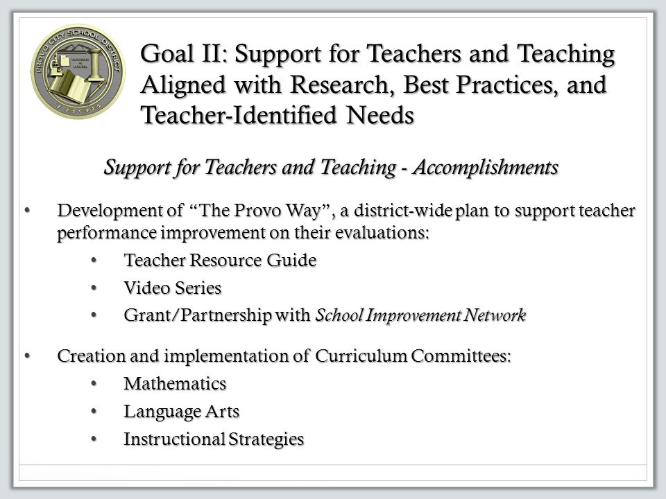 7 Support for Teachers and Teaching – Accomplishments Focus on applicable, defensible research that impacts student learning: Focus on applicable, defensible research that impacts student learning: Moss and Brookhart Learning Targets Moss and Brookhart Learning Targets John Hattie's Visible Learning John Hattie's Visible Learning Utah Educator Effectiveness Utah Educator Effectiveness Goal II: Support for Teachers and Teaching Aligned with Research, Best Practices, and Teacher-Identified Needs, cont'd.