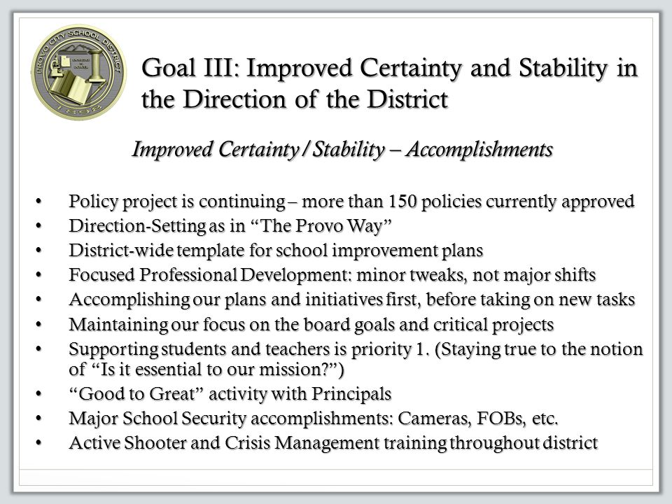 Goal III: Improved Certainty and Stability in the Direction of the District Improved Certainty/Stability – Accomplishments Policy project is continuing – more than 150 policies currently approved Policy project is continuing – more than 150 policies currently approved Direction-Setting as in The Provo Way Direction-Setting as in The Provo Way District-wide template for school improvement plans District-wide template for school improvement plans Focused Professional Development: minor tweaks, not major shifts Focused Professional Development: minor tweaks, not major shifts Accomplishing our plans and initiatives first, before taking on new tasks Accomplishing our plans and initiatives first, before taking on new tasks Maintaining our focus on the board goals and critical projects Maintaining our focus on the board goals and critical projects Supporting students and teachers is priority 1.