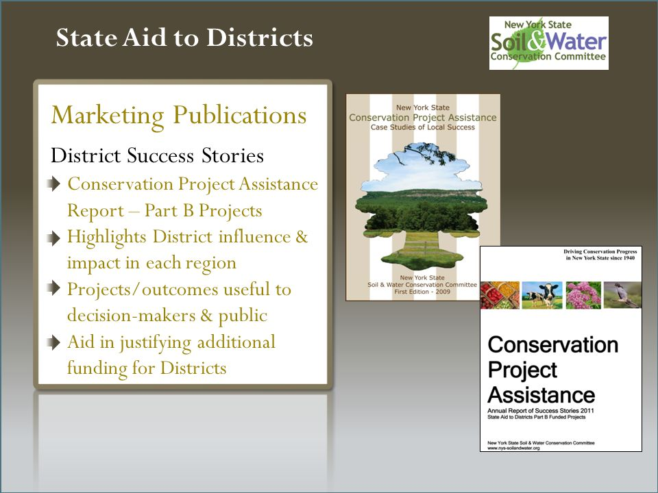 State Aid to Districts District Success Stories Conservation Project Assistance Report – Part B Projects Highlights District influence & impact in each region Projects/outcomes useful to decision-makers & public Aid in justifying additional funding for Districts Marketing Publications