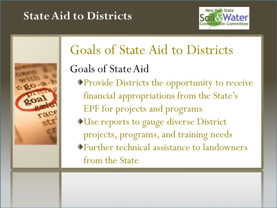 State Aid to Districts Goals of State Aid to Districts Goals of State Aid Provide Districts the opportunity to receive financial appropriations from the State's EPF for projects and programs Use reports to gauge diverse District projects, programs, and training needs Further technical assistance to landowners from the State