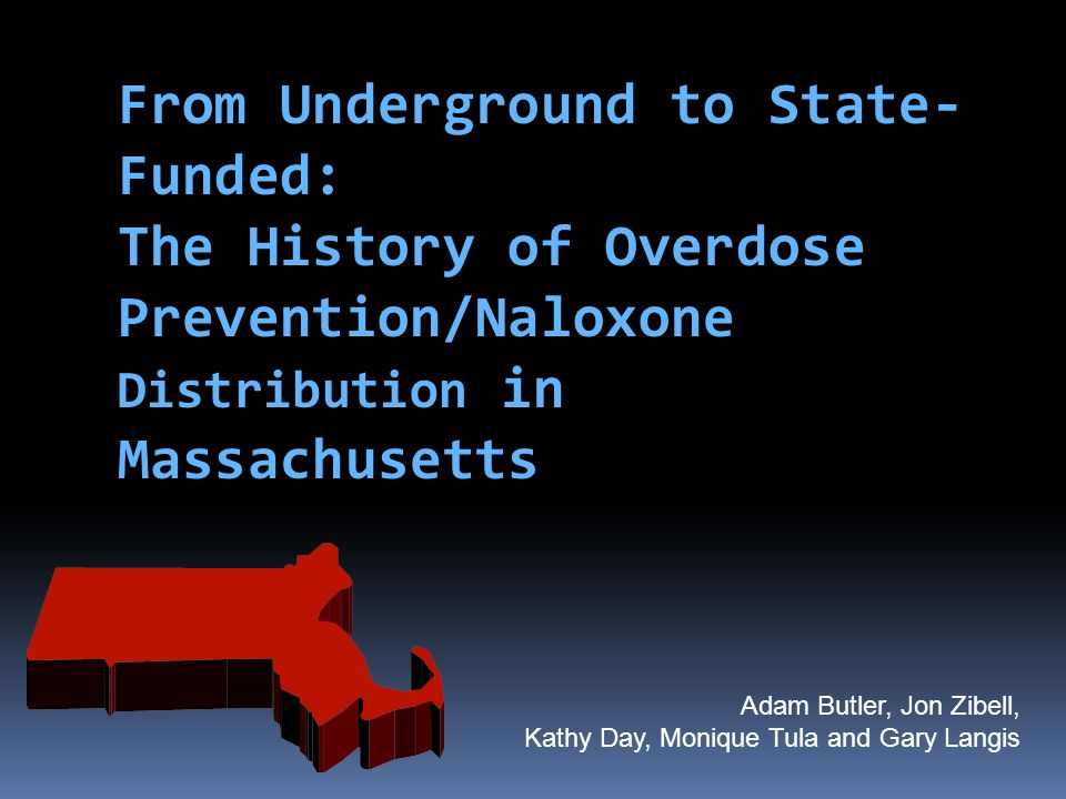 From Underground to State- Funded: The History of Overdose Prevention/Naloxone Distribution in Massachusetts Adam Butler, Jon Zibell, Kathy Day, Moniq