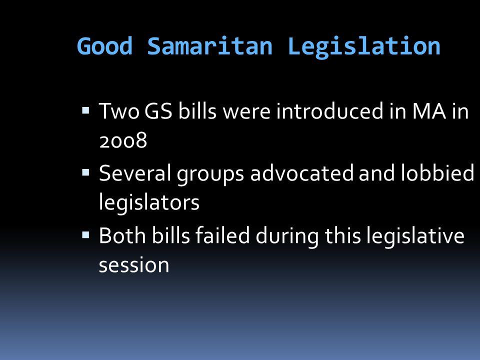 Good Samaritan Legislation  Two GS bills were introduced in MA in 2008  Several groups advocated and lobbied legislators  Both bills failed during