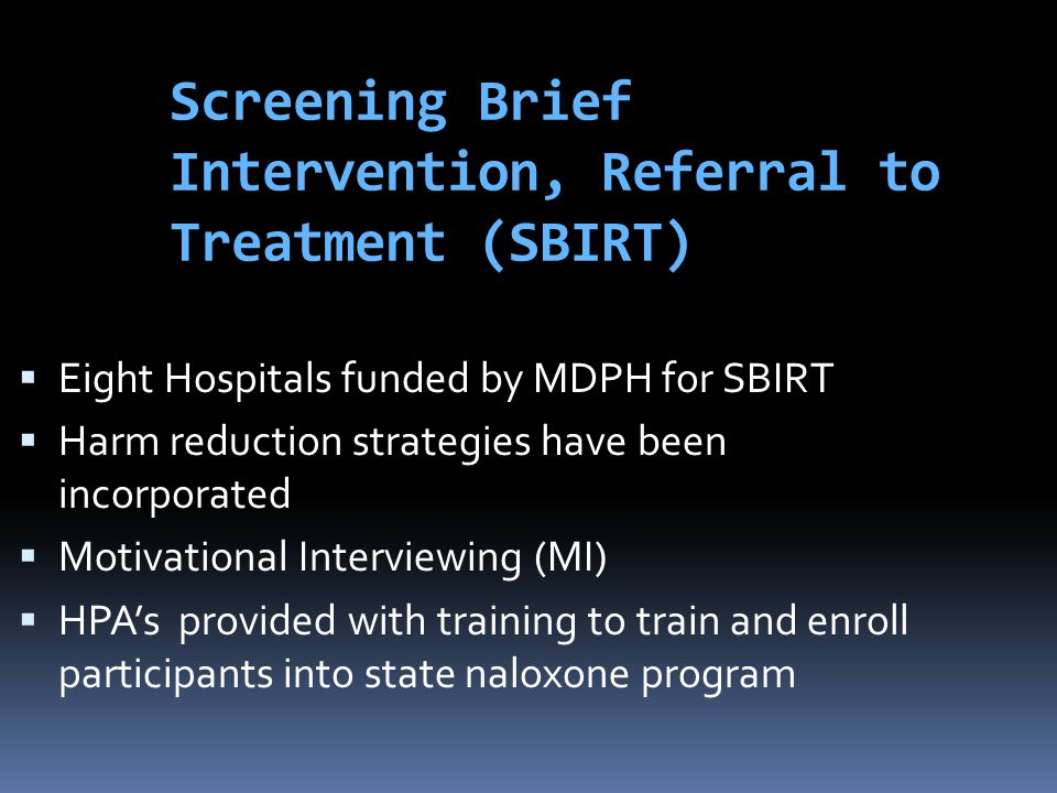 Screening Brief Intervention, Referral to Treatment (SBIRT)  Eight Hospitals funded by MDPH for SBIRT  Harm reduction strategies have been incorpora