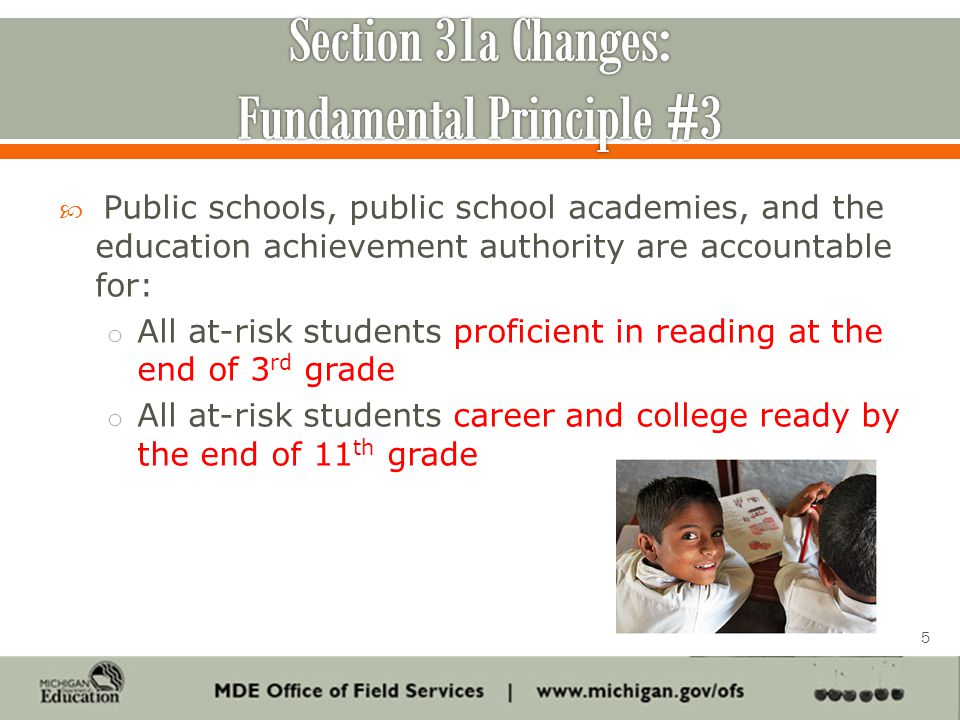  Public schools, public school academies, and the education achievement authority are accountable for: o All at-risk students proficient in reading at the end of 3 rd grade o All at-risk students career and college ready by the end of 11 th grade 5
