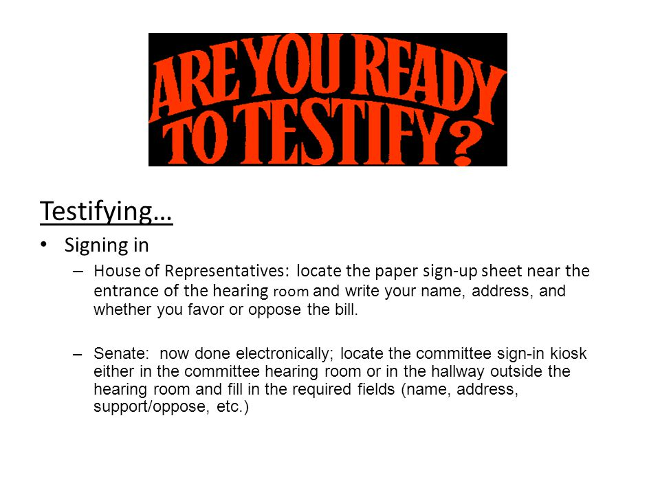 Testifying… Signing in – House of Representatives: locate the paper sign-up sheet near the entrance of the hearing room and write your name, address,