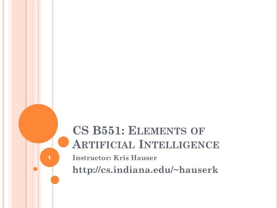 CS B551: E LEMENTS OF A RTIFICIAL I NTELLIGENCE Instructor: Kris Hauser http://cs.indiana.edu/~hauserk 1