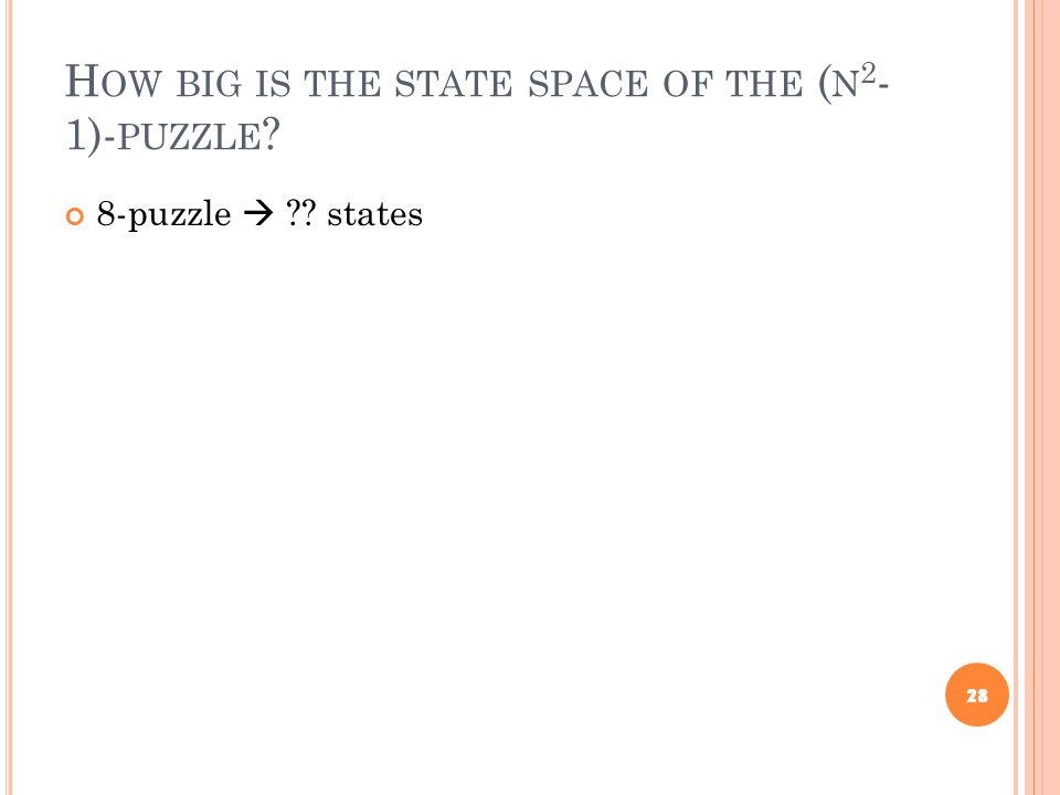 H OW BIG IS THE STATE SPACE OF THE ( N 2 - 1)- PUZZLE ? 8-puzzle  ?? states 28