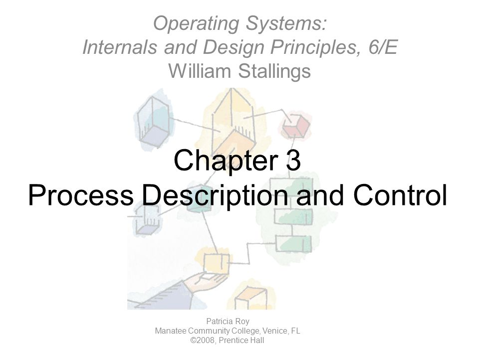 Chapter 3 Process Description and Control Operating Systems: Internals and Design Principles, 6/E William Stallings Patricia Roy Manatee Community Col