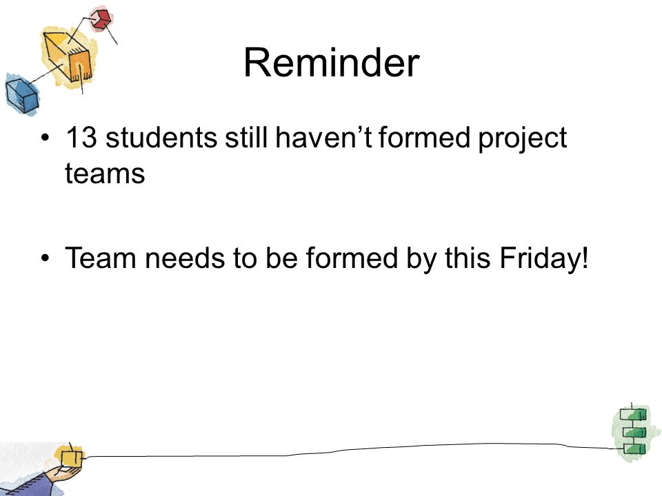 Reminder 13 students still haven't formed project teams Team needs to be formed by this Friday!