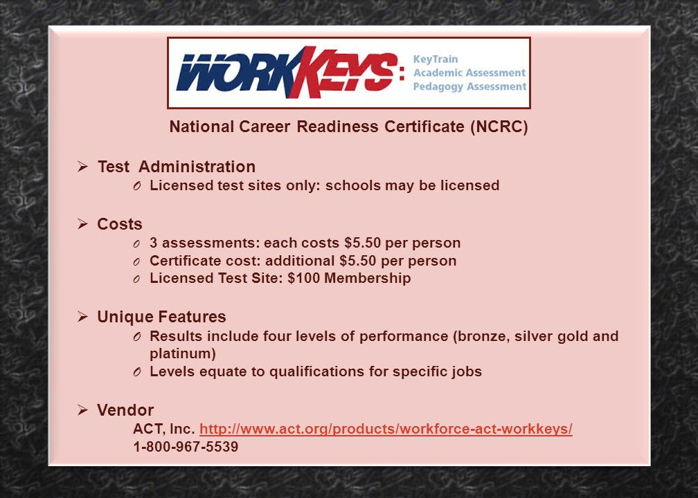 National Career Readiness Certificate (NCRC)  Test Administration O Licensed test sites only: schools may be licensed  Costs O 3 assessments: each c