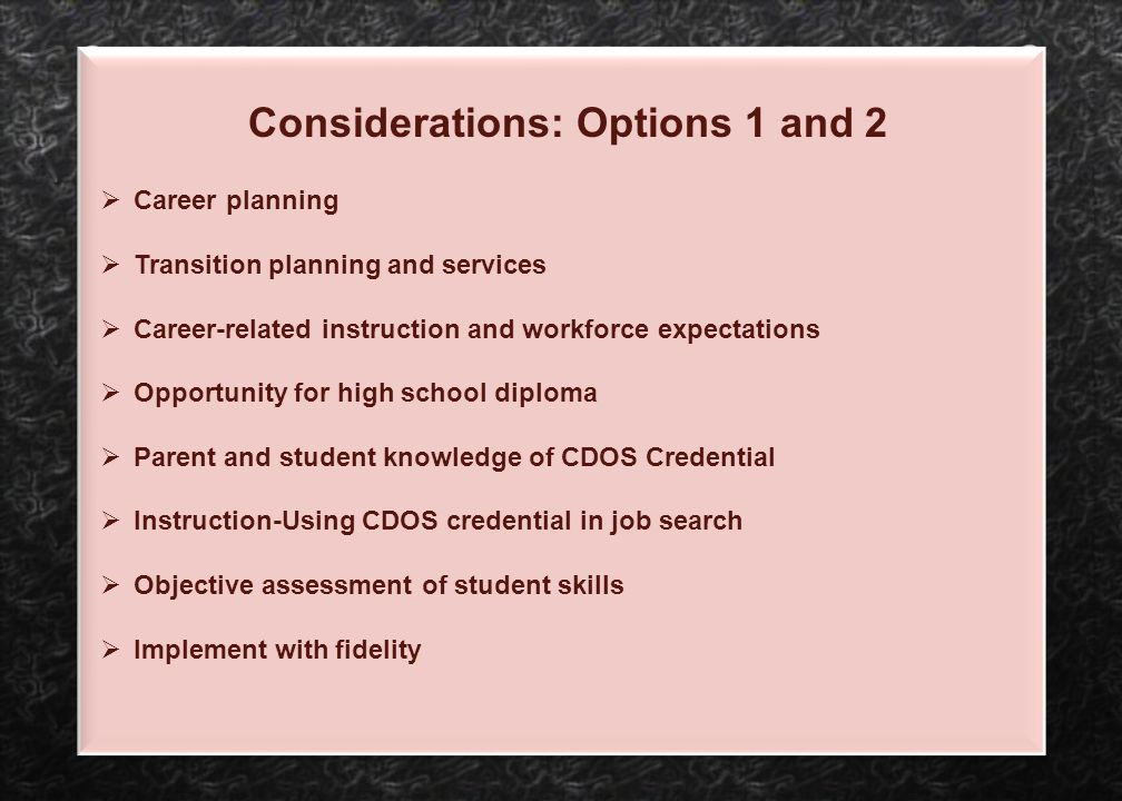 Considerations: Options 1 and 2  Career planning  Transition planning and services  Career-related instruction and workforce expectations  Opportu