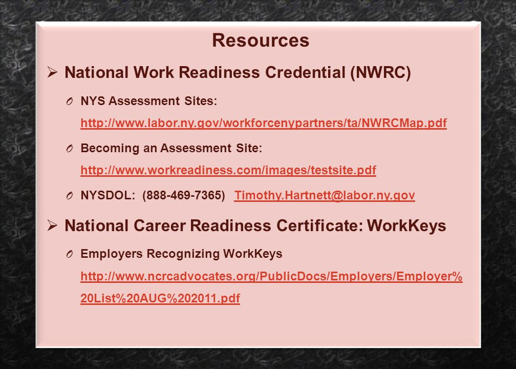 Resources  National Work Readiness Credential (NWRC) O NYS Assessment Sites: http://www.labor.ny.gov/workforcenypartners/ta/NWRCMap.pdf http://www.la