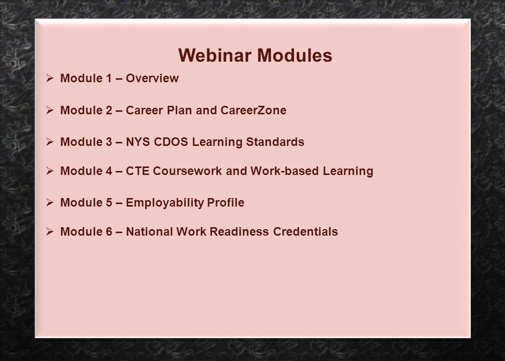 Webinar Modules  Module 1 – Overview  Module 2 – Career Plan and CareerZone  Module 3 – NYS CDOS Learning Standards  Module 4 – CTE Coursework and