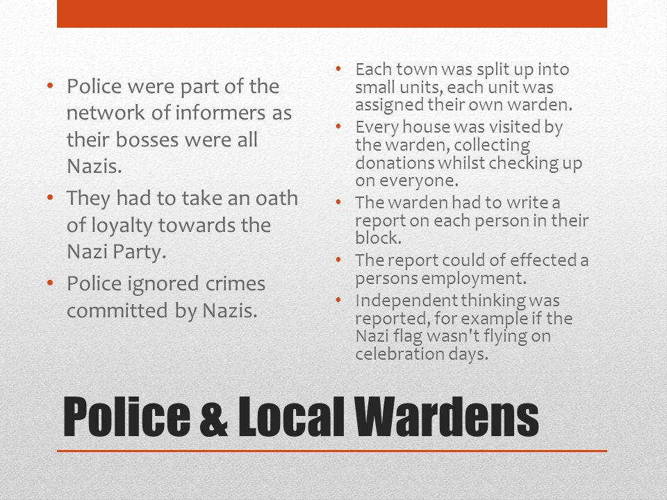 Police & Local Wardens Police were part of the network of informers as their bosses were all Nazis. They had to take an oath of loyalty towards the Na