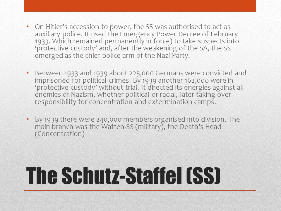 The Schutz-Staffel (SS) On Hitler's accession to power, the SS was authorised to act as auxiliary police. It used the Emergency Power Decree of Februa