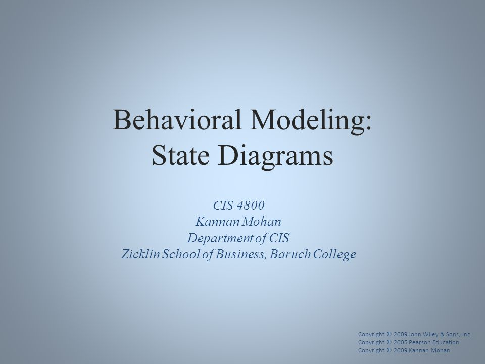 Behavioral Modeling: State Diagrams CIS 4800 Kannan Mohan Department of CIS Zicklin School of Business, Baruch College Copyright © 2009 John Wiley & Sons, Inc.