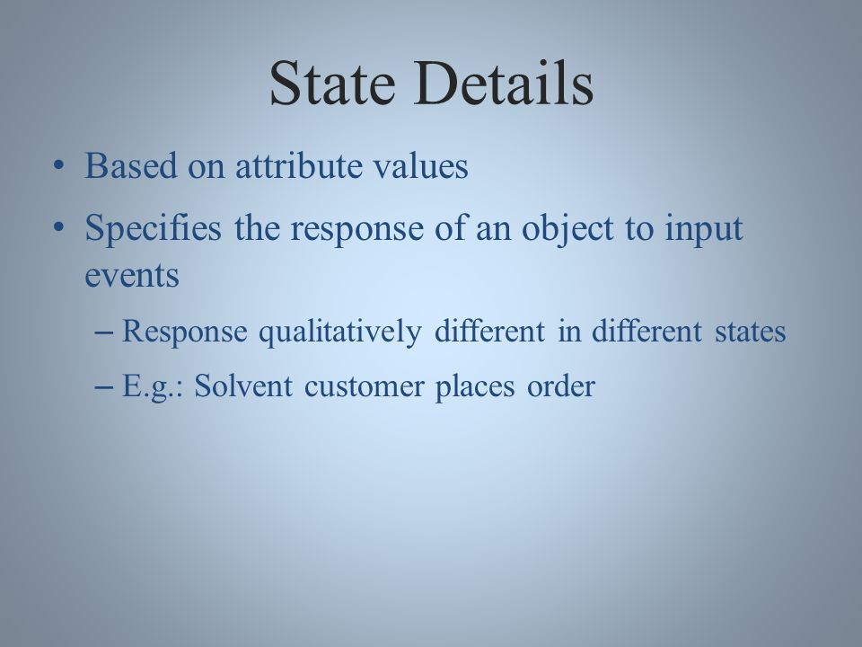 State Details Based on attribute values Specifies the response of an object to input events – Response qualitatively different in different states – E.g.: Solvent customer places order