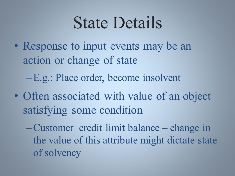 State Details Response to input events may be an action or change of state – E.g.: Place order, become insolvent Often associated with value of an object satisfying some condition – Customer credit limit balance – change in the value of this attribute might dictate state of solvency