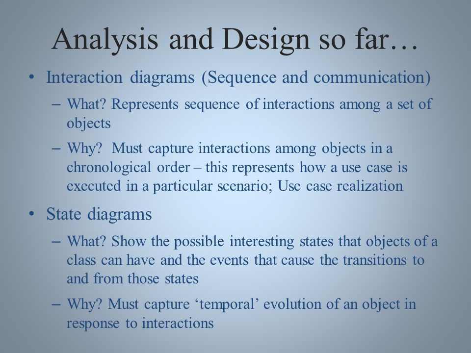 Analysis and Design so far… Interaction diagrams (Sequence and communication) – What.